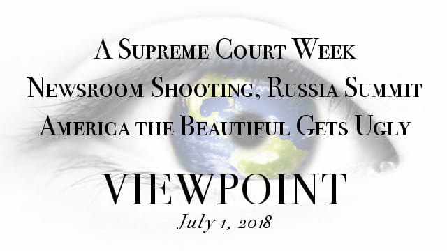 🎧 America the Beautiful Gets Ugly, A Supreme Court Week, Newsroom Shooting & Russia Summit