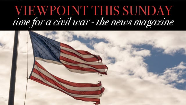 🎧 Time for a Civil War – Viewpoint The News Magazine
