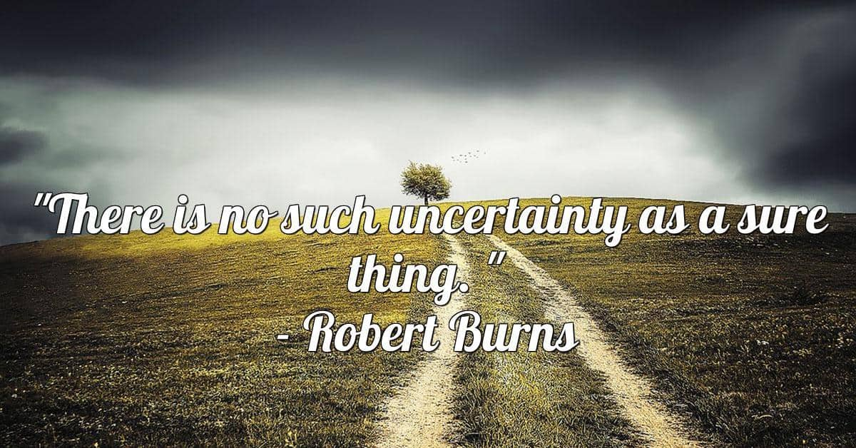 """""""There is No Such Uncertainty as a Sure Thing"""""""